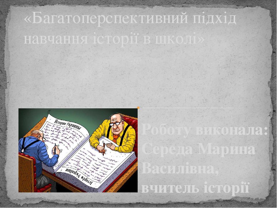 Роботу виконала: Середа Марина Василівна, вчитель історії «Багатоперспективний підхід навчання історії в школі»