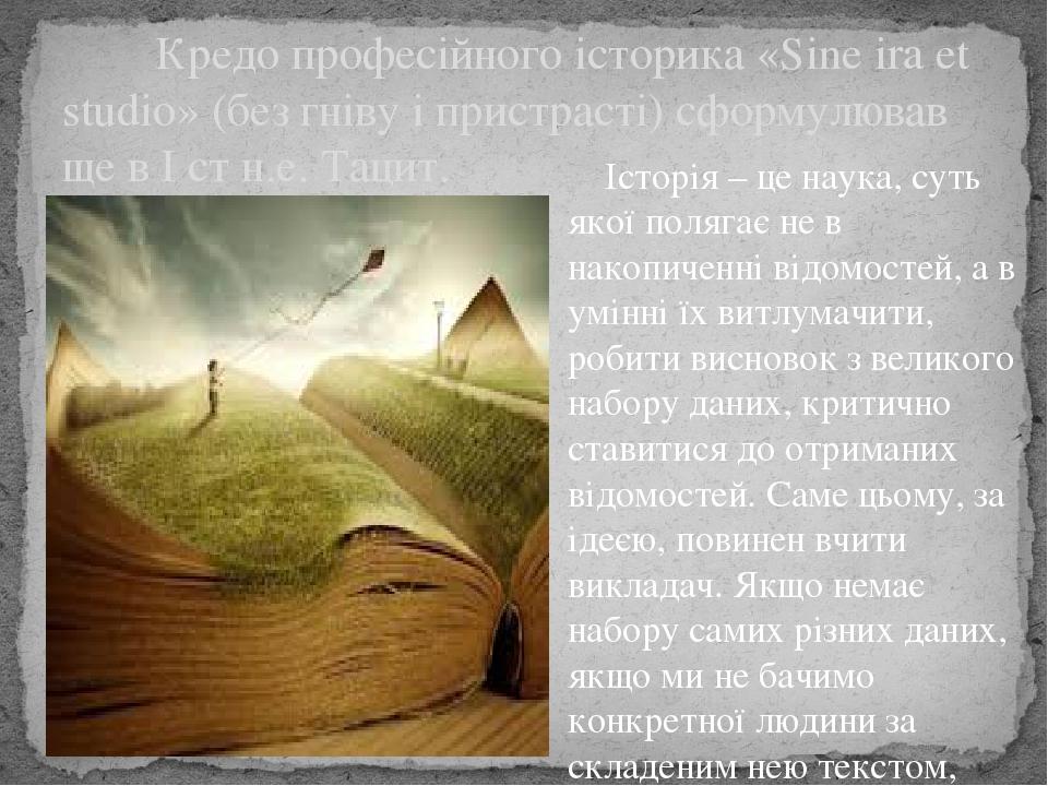 Кредо професійного історика «Sine ira et studio» (без гніву і пристрасті) сформулював ще в I ст н.е. Тацит. Історія – це наука, суть якої полягає н...