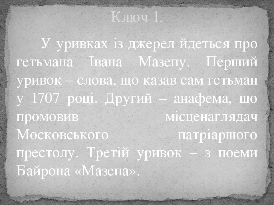 У уривках із джерел йдеться про гетьмана Івана Мазепу. Перший уривок – слова, що казав сам гетьман у 1707 році. Другий – анафема, що промовив місце...