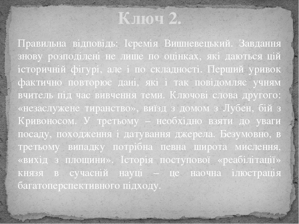 Правильна відповідь: Ієремія Вишневецький. Завдання знову розподілені не лише по оцінках, які даються цій історичній фігурі, але і по складності. П...