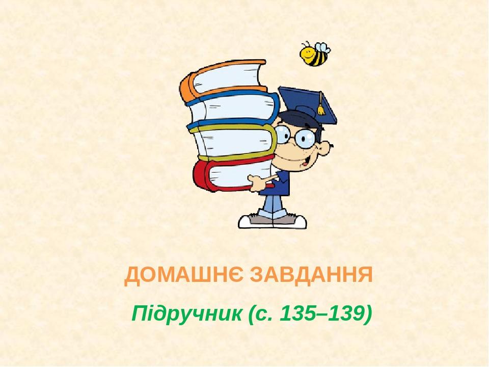 ДОМАШНЄ ЗАВДАННЯ Підручник (с. 135–139)