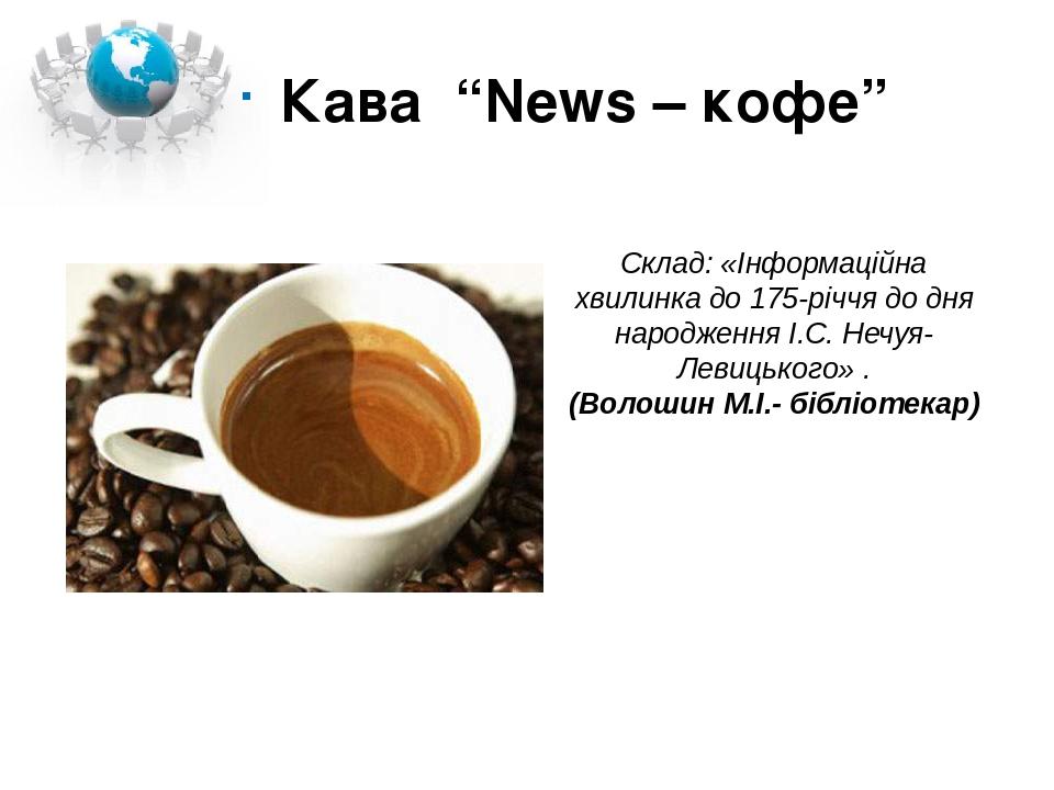 """Кава """"News – кофе"""" Склад: «Інформаційна хвилинка до 175-річчя до дня народження І.С. Нечуя-Левицького» . (Волошин М.І.- бібліотекар)"""