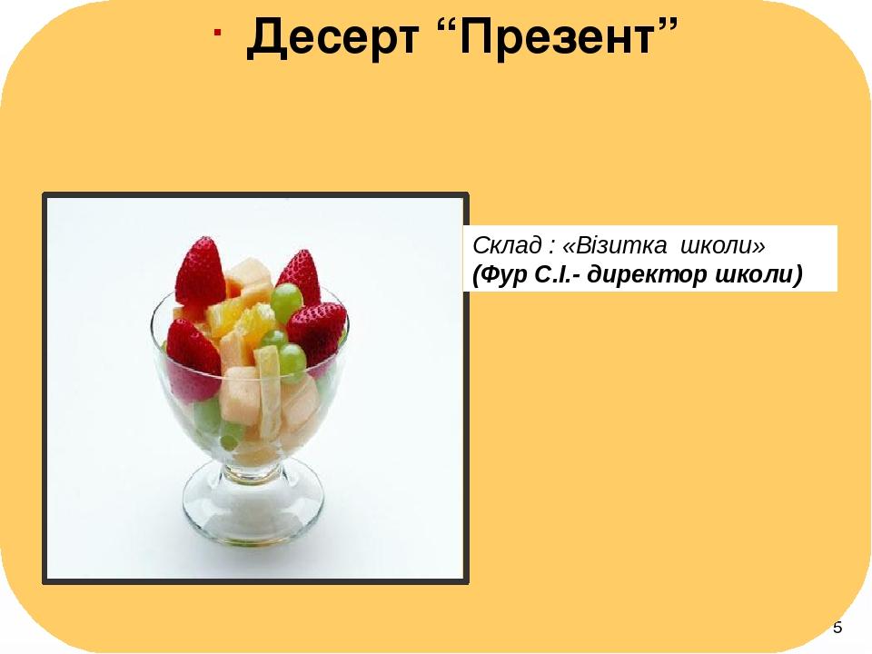 "Десерт ""Презент"" Склад : «Візитка школи» (Фур С.І.- директор школи)"