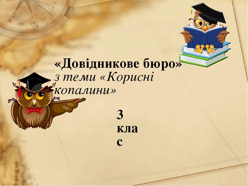 «Довідникове бюро» з теми «Корисні копалини» 3 клас