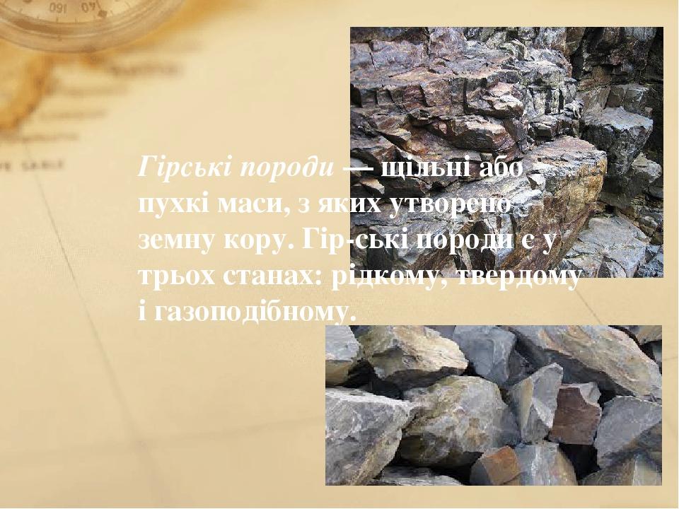 Гірські породи — щільні або пухкі маси, з яких утворено земну кору. Гірські породи є у трьох станах: рідкому, твердому і газоподібному.