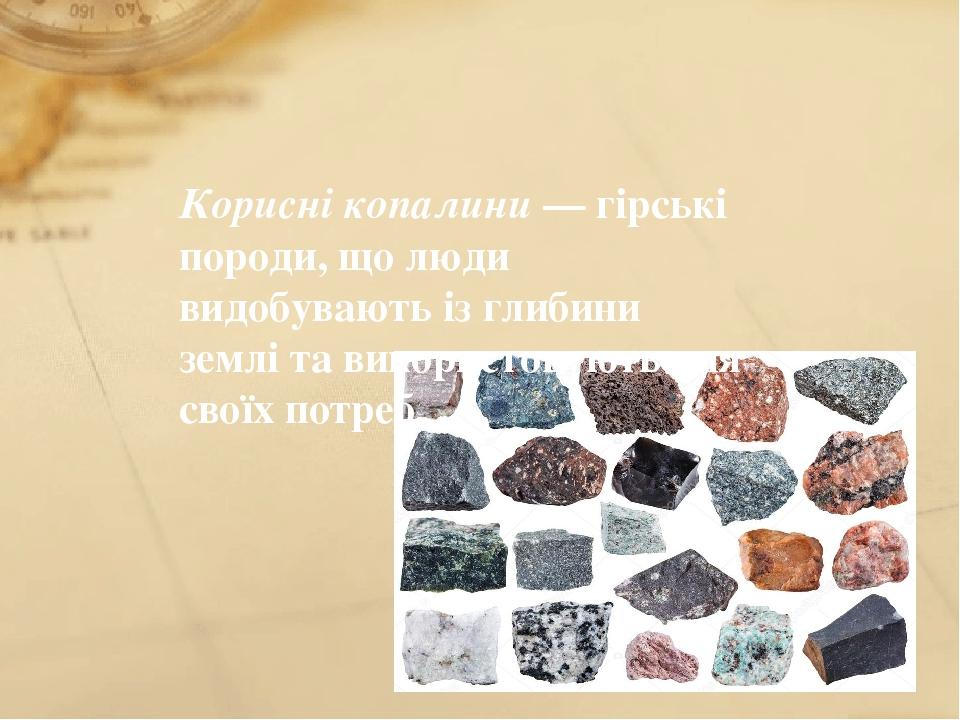 Корисні копалини — гірські породи, що люди видобувають із глибини землі та використовують для своїх потреб.