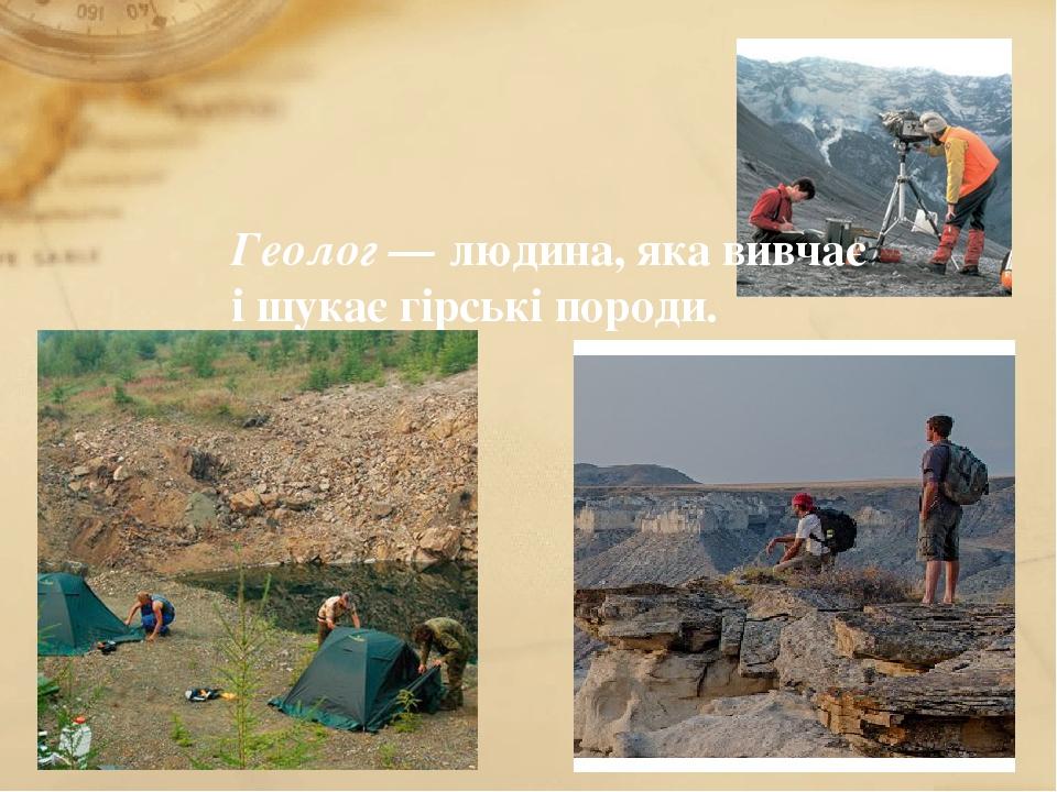 Геолог — людина, яка вивчає і шукає гірські породи.