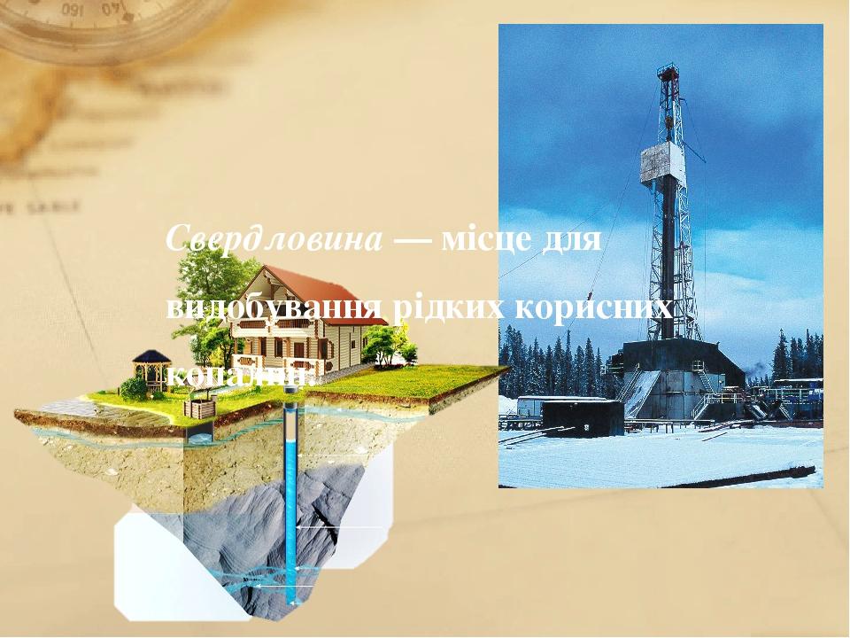 Свердловина — місце для видобування рідких корисних копалин.