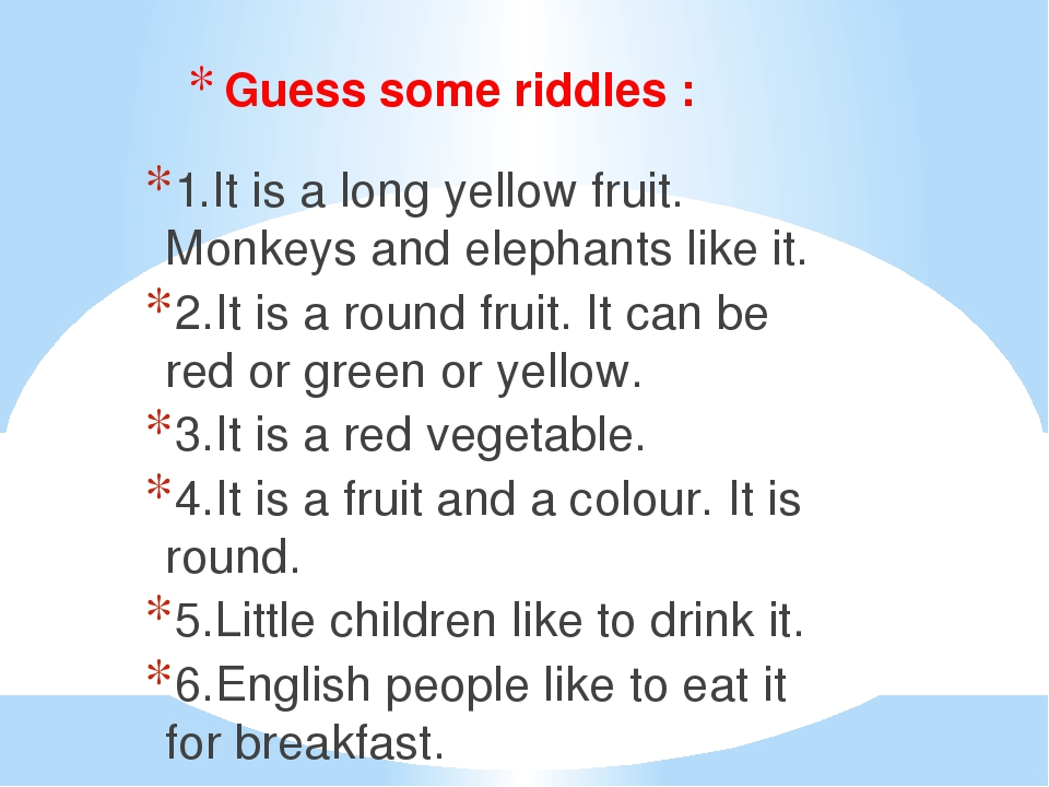 Guess some riddles : 1.It is a long yellow fruit. Monkeys and elephants like it. 2.It is a round fruit. It can be red or green or yellow. 3.It is a...