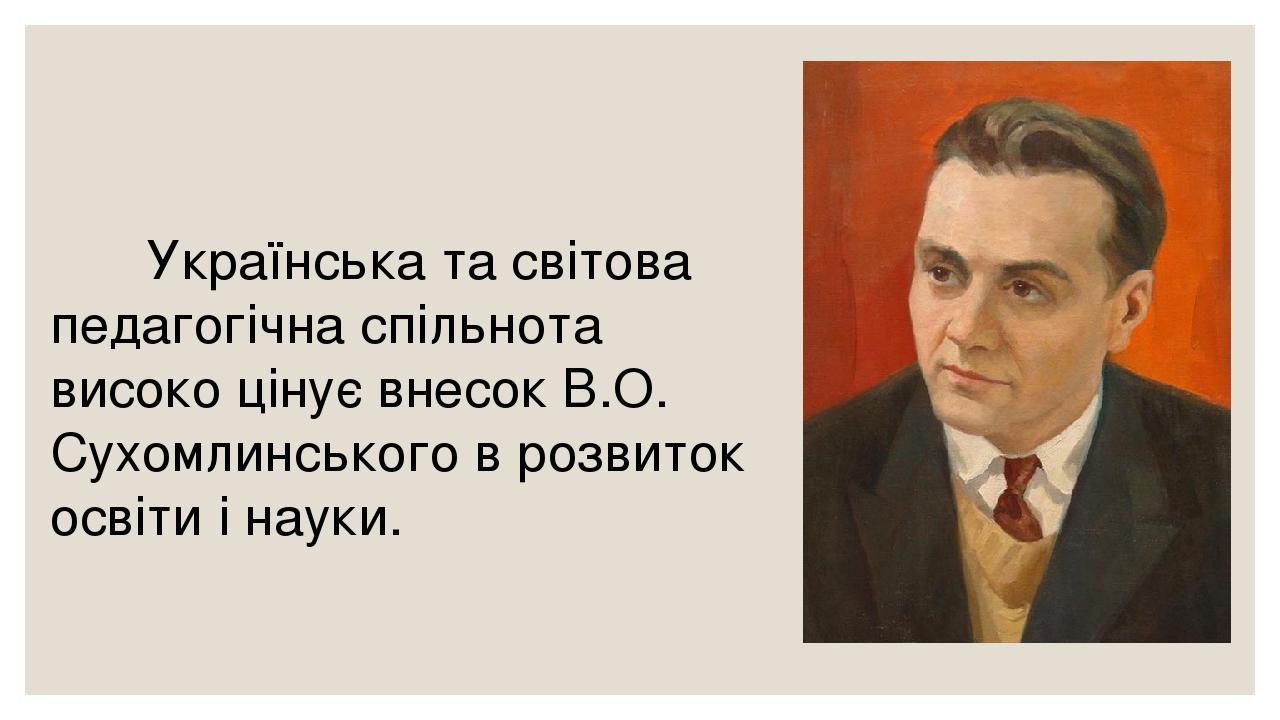 Українська та світова педагогічна спільнота високо цінує внесок В.О. Сухомлинського в розвиток освіти і науки.