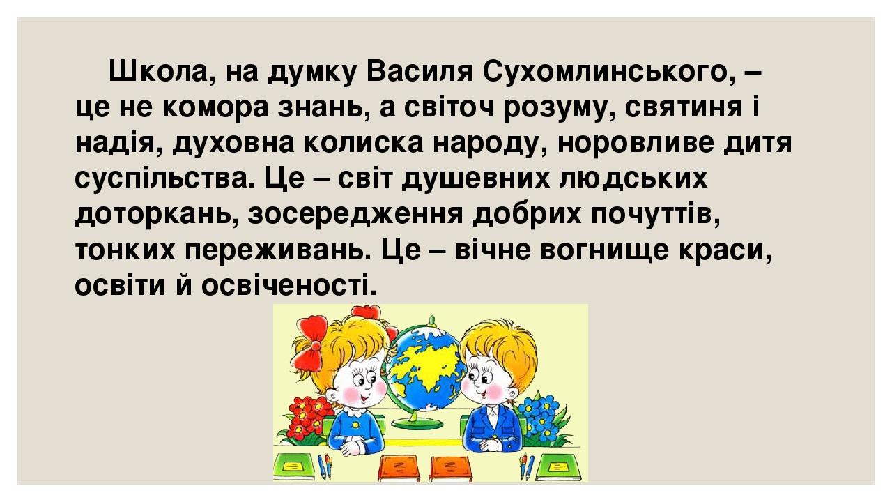 Школа, на думку Василя Сухомлинського, – це не комора знань, а світоч розуму, святиня і надія, духовна колиска народу, норовливе дитя суспільства. ...