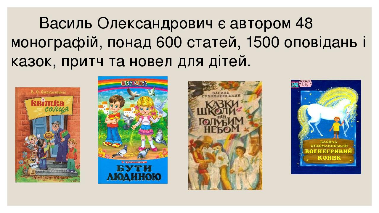 Василь Олександрович є автором 48 монографій, понад 600 статей, 1500 оповідань і казок, притч та новел для дітей.