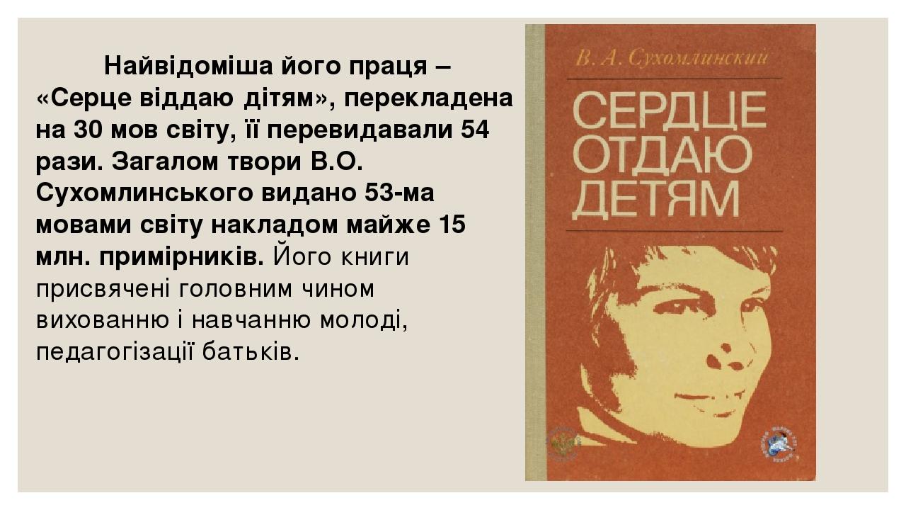 Найвідоміша його праця – «Серце віддаю дітям», перекладена на 30 мов світу, її перевидавали 54 рази. Загалом твори В.О. Сухомлинського видано 53-ма...