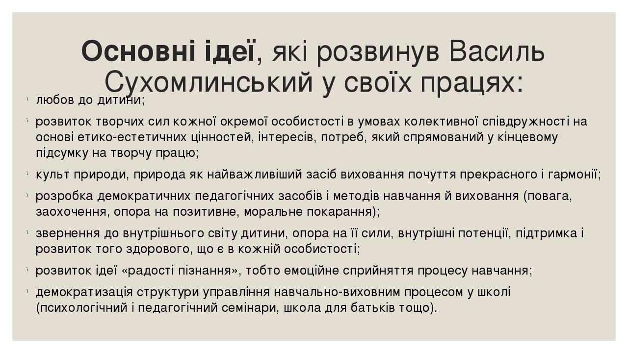 Основні ідеї, які розвинув Василь Сухомлинський у своїх працях: любов до дитини; розвиток творчих сил кожної окремої особистості в умовах колективн...