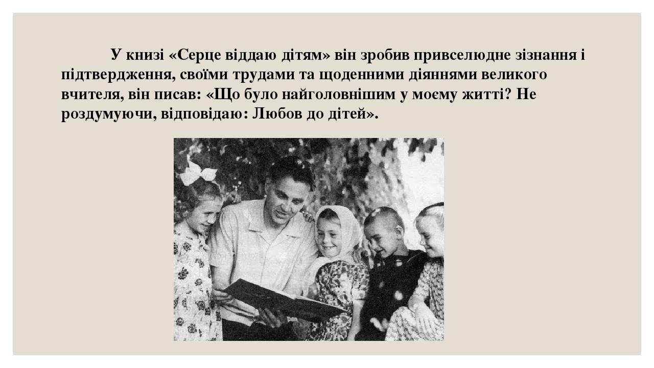 У книзі «Серце віддаю дітям» він зробив привселюдне зізнання і підтвердження, своїми трудами та щоденними діяннями великого вчителя, він писав: «Що...