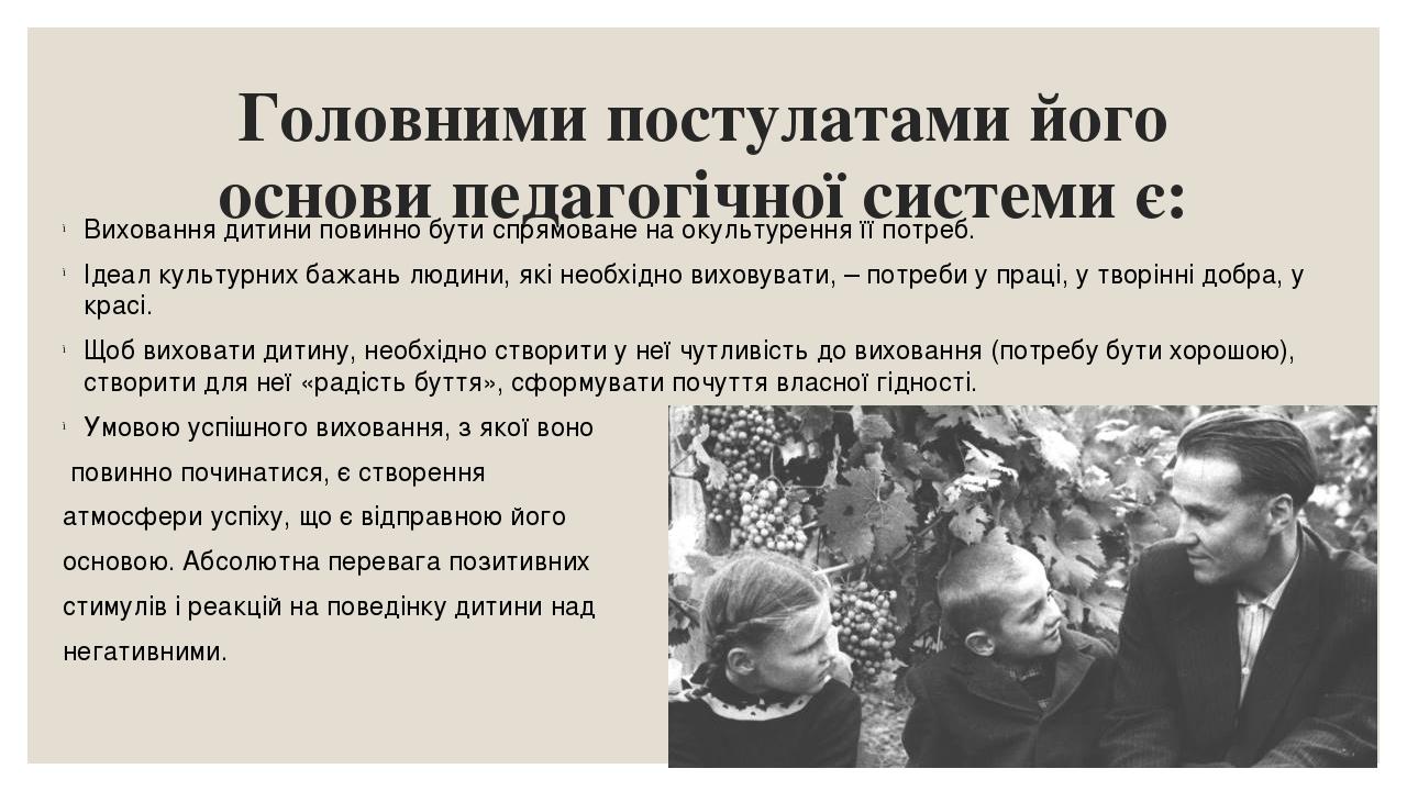 Головними постулатами його основи педагогічної системи є: Виховання дитини повинно бути спрямоване на окультурення її потреб. Ідеал культурних бажа...