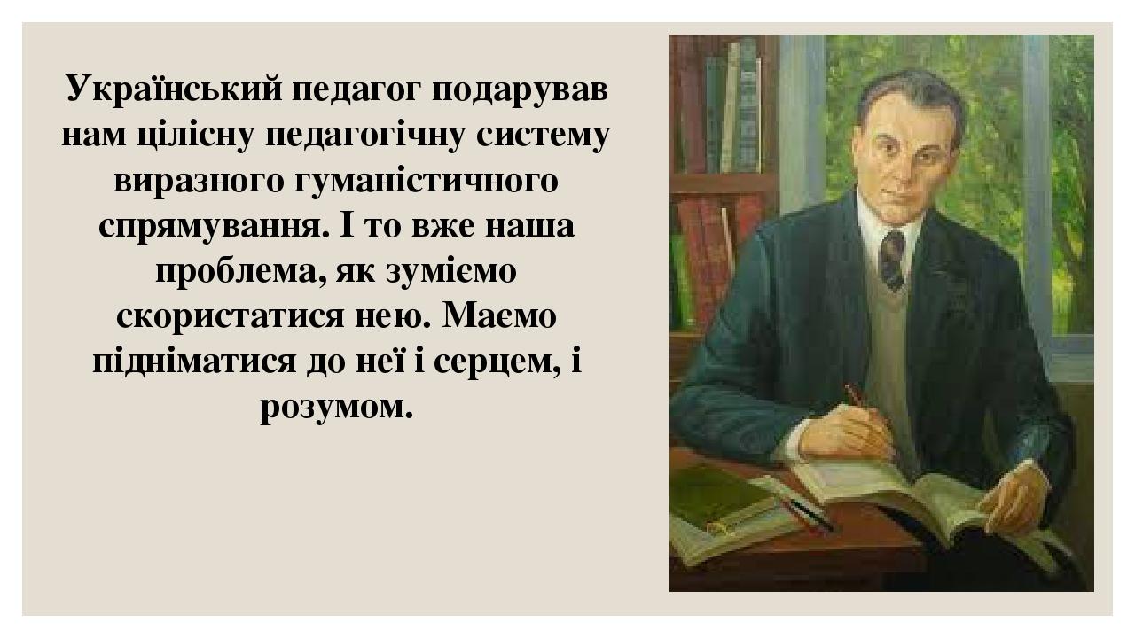 Український педагог подарував нам цілісну педагогічну систему виразного гуманістичного спрямування. І то вже наша проблема, як зуміємо скористатися...