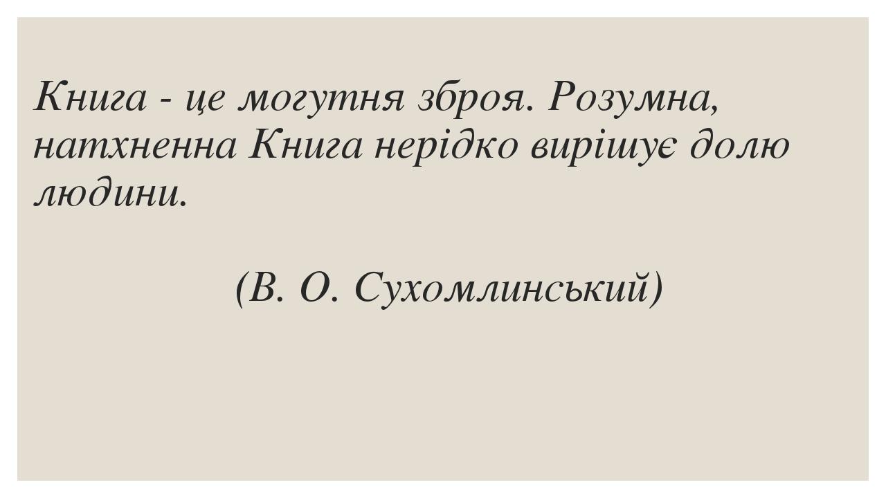 Книга - це могутня зброя. Розумна, натхненна Книга нерідко вирішує долю людини.      (В. О. Сухомлинський)