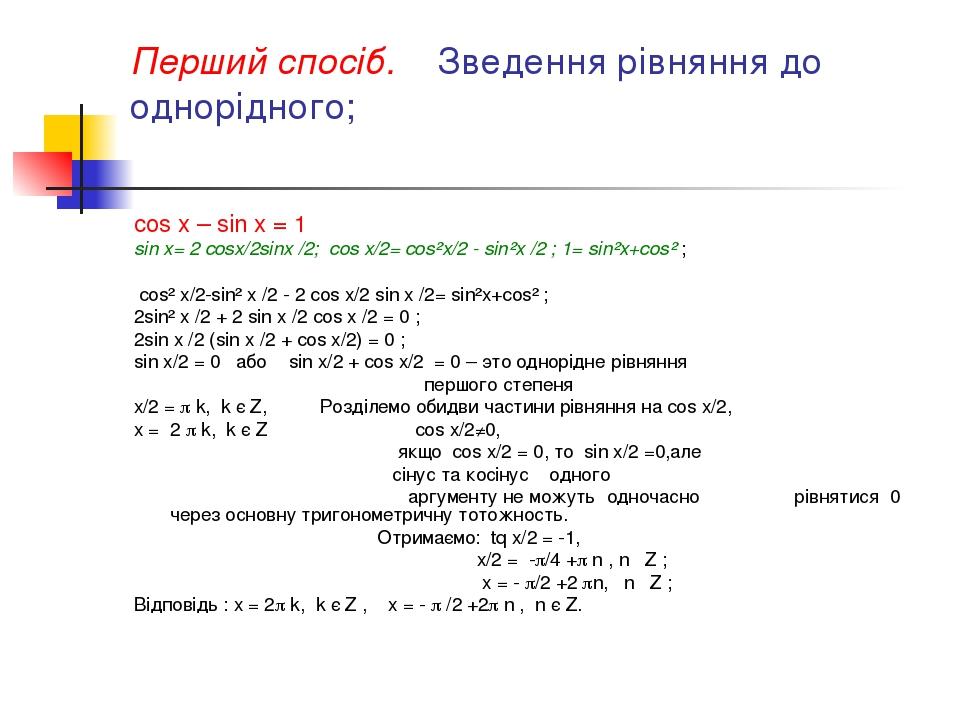 Перший спосіб. Зведення рівняння до однорідного; cos x – sin x = 1 sin x= 2 cosx/2sinx /2; cos x/2= cos²x/2 - sin²x /2 ; 1= sin²x+cos² ; cos² x/2-s...