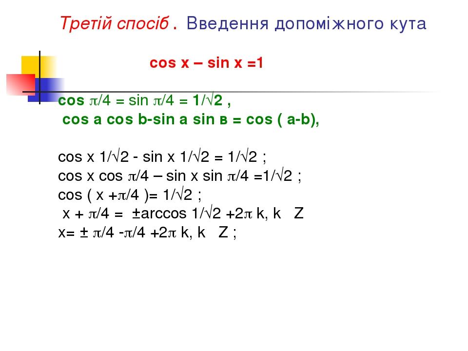 Третій спосіб . Введення допоміжного кута cos x – sin x =1 cos /4 = sin /4 = 1/√2 , cos a cos b-sin a sin в = cos ( a-b), cos x 1/√2 - sin x 1/√2...