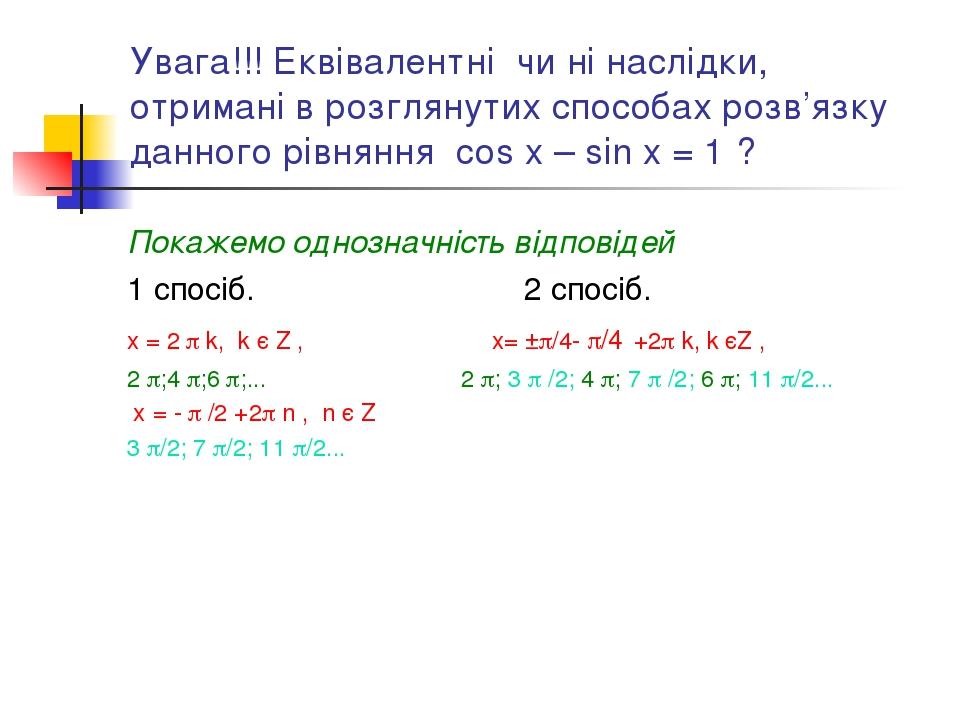 Увага!!! Еквівалентні чи ні наслідки, отримані в розглянутих способах розв'язку данного рівняння cos x – sin x = 1 ? Покажемо однозначність відпові...