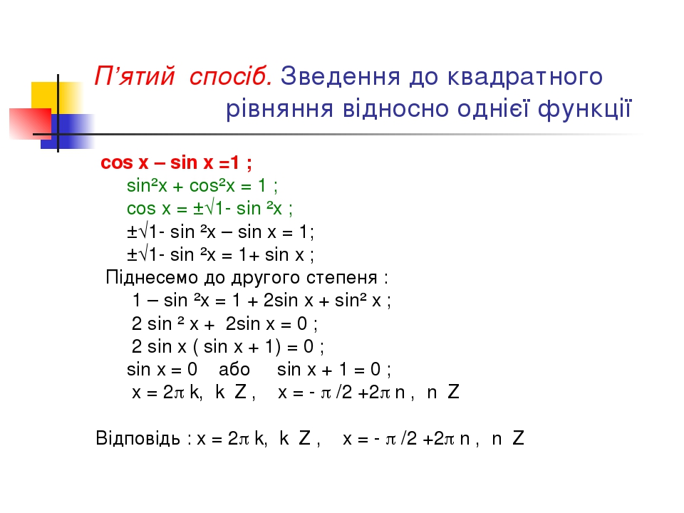 П'ятий спосіб. Зведення до квадратного рівняння відносно однієї функції cos x – sin x =1 ; sin²x + cos²x = 1 ; cos x = ±√1- sin ²x ; ±√1- sin ²x – ...