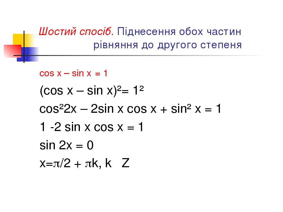 Шостий спосіб. Піднесення обох частин рівняння до другого степеня cos x – sin x = 1 (cos x – sin x)²= 1² cos²2x – 2sin x cos x + sin² x = 1 1 -2 si...