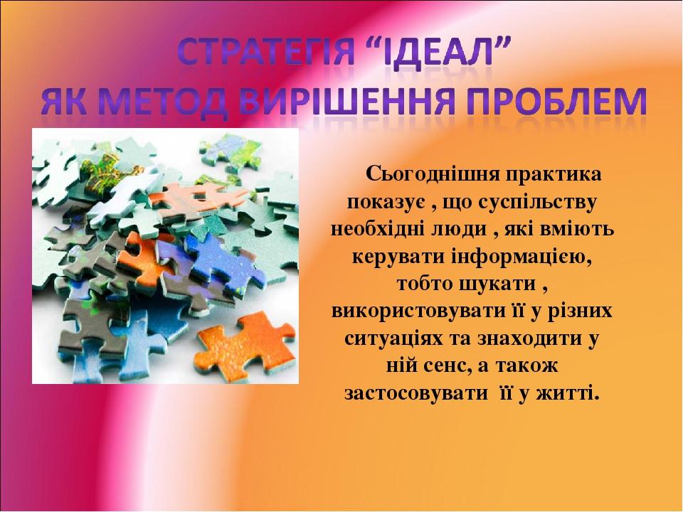 Сьогоднішня практика показує , що суспільству необхідні люди , які вміють керувати інформацією, тобто шукати , використовувати її у різних ситуація...