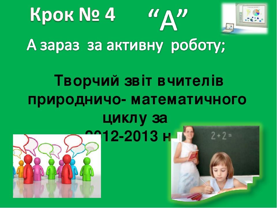 Творчий звіт вчителів природничо- математичного циклу за 2012-2013 н.р.