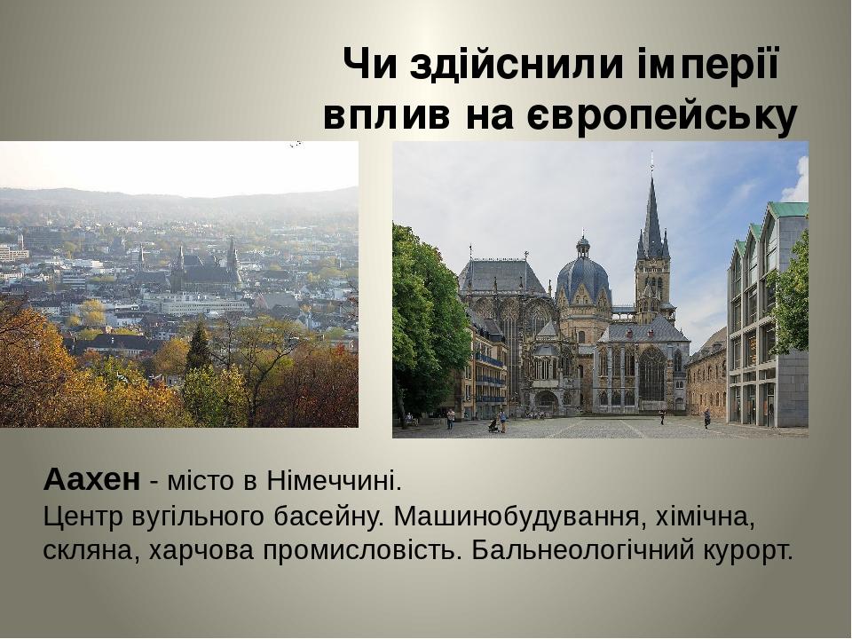 Чи здійснили імперії вплив на європейську історію? Аахен - місто вНімеччині. Центр вугільного басейну. Машинобудування, хімічна, скляна, харчова п...
