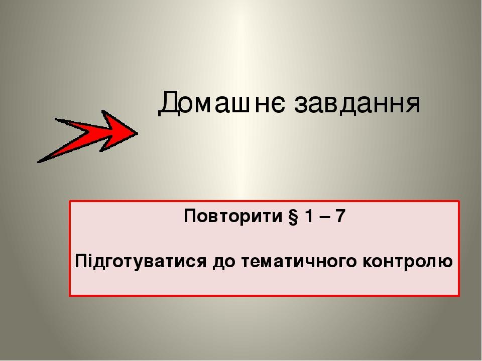 Домашнє завдання Повторити § 1 – 7 Підготуватися до тематичного контролю