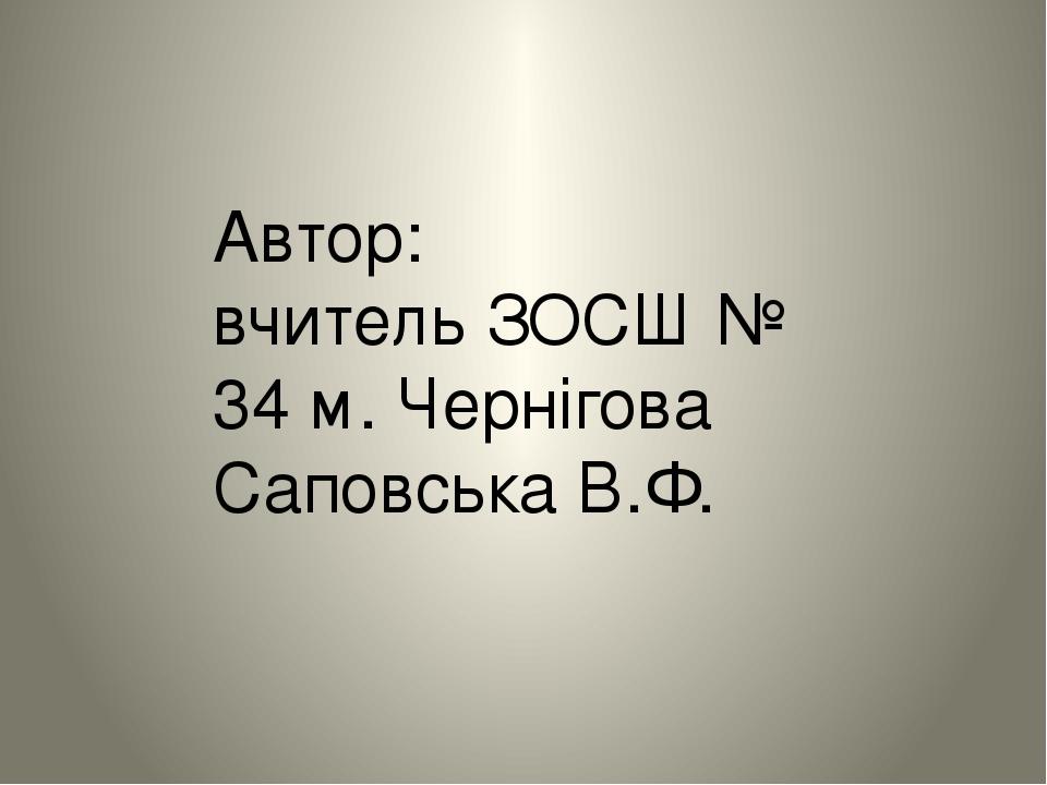 Автор: вчитель ЗОСШ № 34 м. Чернігова Саповська В.Ф.