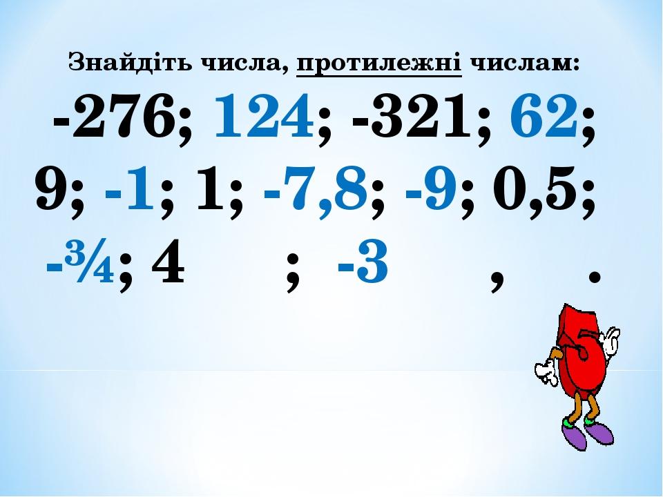 Знайдіть числа, протилежні числам: -276; 124; -321; 62; 9; -1; 1; -7,8; -9; 0,5; -¾; 4 ⅗ ; -3 ⅚ , ⅓.