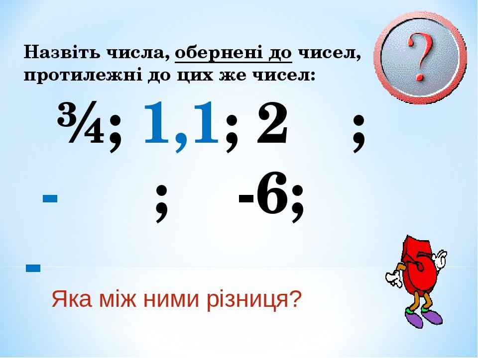 Назвіть числа, обернені до чисел, протилежні до цих же чисел: ¾; 1,1; 2⅓; - ⅖; -6; -⅚ Яка між ними різниця?