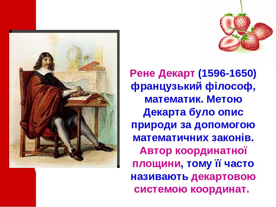 Рене Декарт (1596-1650) французький філософ, математик. Метою Декарта було опис природи за допомогою математичних законів. Автор координатної площи...