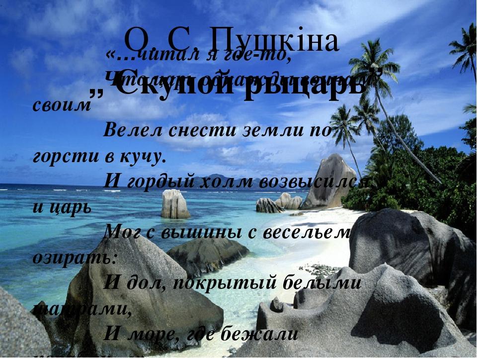 """О. С. Пушкіна """" Скупой рыцарь"""" «…читал я где-то, Что царь однажды воинам своим Велел снести земли по горсти в кучу. И гордый холм возвысился, - и ц..."""