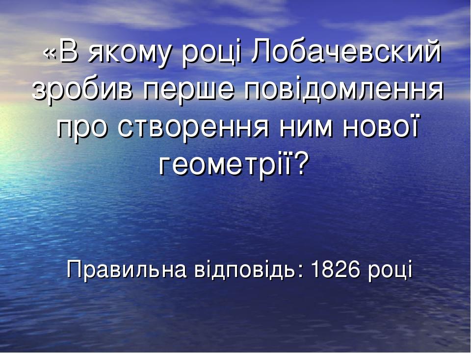 «В якому році Лобачевский зробив перше повідомлення про створення ним нової геометрії? Правильна відповідь: 1826 році