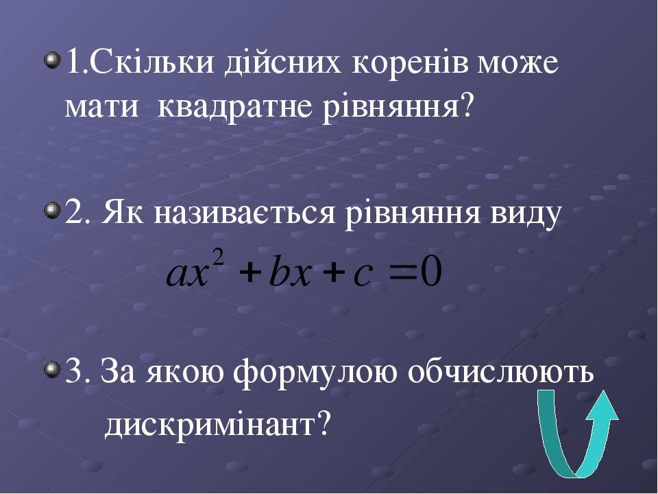 1.Скільки дійсних коренів може мати квадратне рівняння? 2. Як називається рівняння виду 3. За якою формулою обчислюють дискримінант?