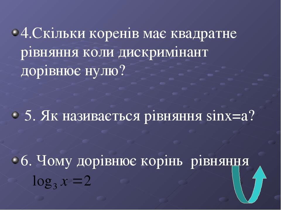 4.Скільки коренів має квадратне рівняння коли дискримінант дорівнює нулю? 5. Як називається рівняння sinx=a? 6. Чому дорівнює корінь рівняння ?