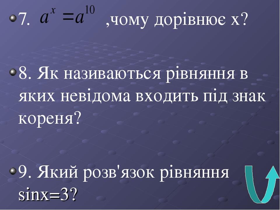 7. ,чому дорівнює х? 8. Як називаються рівняння в яких невідома входить під знак кореня? 9. Який розв'язок рівняння sinx=3?