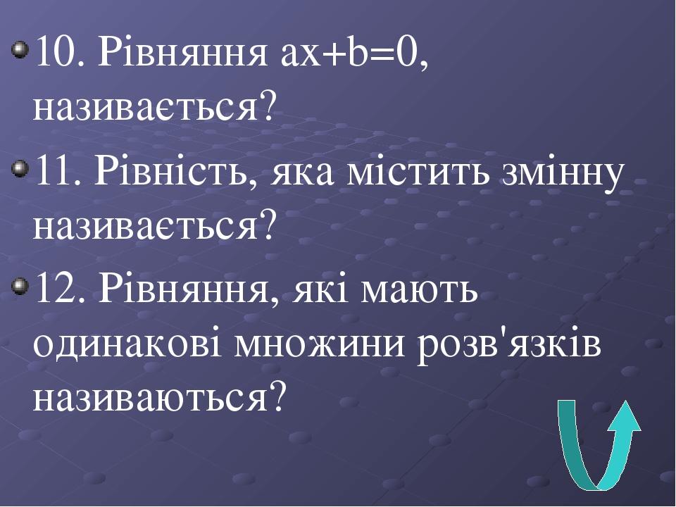 10. Рівняння ах+b=0, називається? 11. Рівність, яка містить змінну називається? 12. Рівняння, які мають одинакові множини розв'язків називаються?