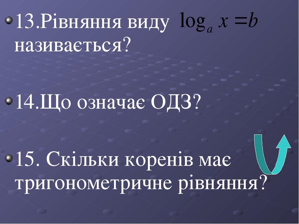 13.Рівняння виду називається? 14.Що означає ОДЗ? 15. Скільки коренів має тригонометричне рівняння?