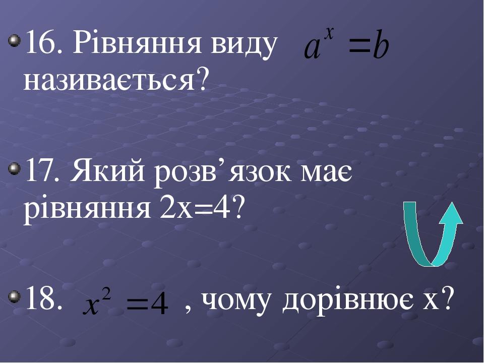 16. Рівняння виду називається? 17. Який розв'язок має рівняння 2х=4? 18. , чому дорівнює х?