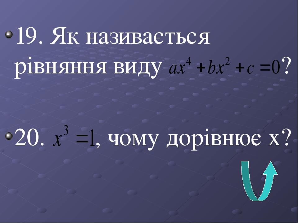 19. Як називається рівняння виду ? 20. , чому дорівнює х?