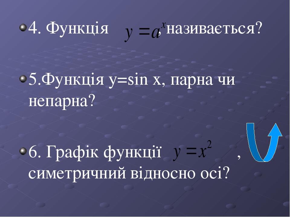 4. Функція , називається? 5.Функція y=sin x, парна чи непарна? 6. Графік функції , симетричний відносно осі?