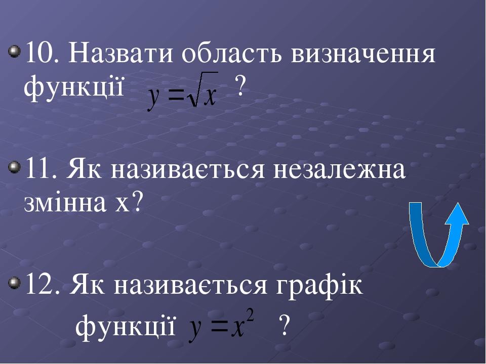 10. Назвати область визначення функції ? 11. Як називається незалежна змінна х? 12. Як називається графік функції ?
