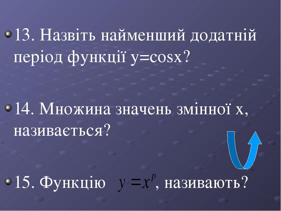 13. Назвіть найменший додатній період функції y=сosx? 14. Множина значень змінної х, називається? 15. Функцію , називають?
