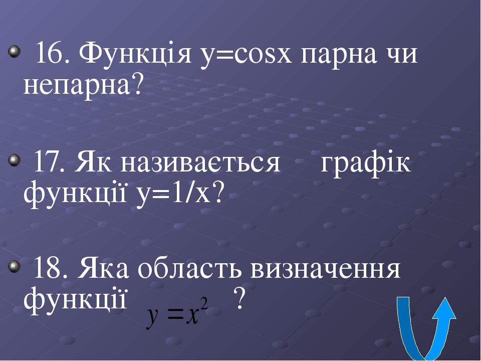 16. Функція y=cosx парна чи непарна? 17. Як називається графік функції у=1/х? 18. Яка область визначення функції ?