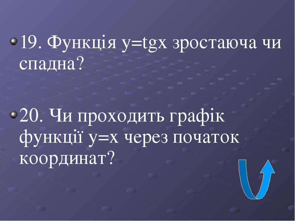 19. Функція y=tgx зростаюча чи спадна? 20. Чи проходить графік функції у=х через початок координат?