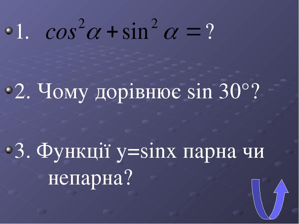 1. ? 2. Чому дорівнює sin 30°? 3. Функції y=sinx парна чи непарна?